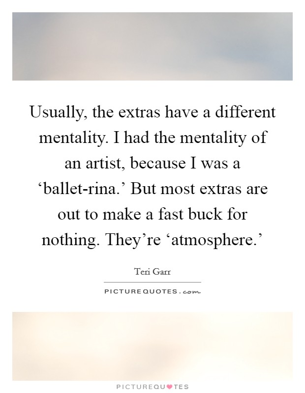 Usually, the extras have a different mentality. I had the mentality of an artist, because I was a 'ballet-rina.' But most extras are out to make a fast buck for nothing. They're 'atmosphere.' Picture Quote #1