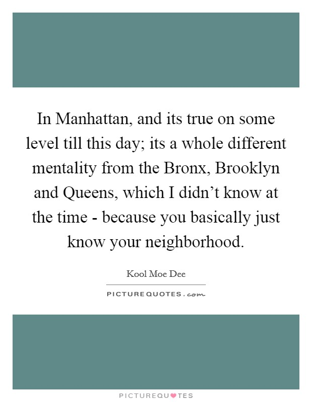 In Manhattan, and its true on some level till this day; its a whole different mentality from the Bronx, Brooklyn and Queens, which I didn't know at the time - because you basically just know your neighborhood Picture Quote #1