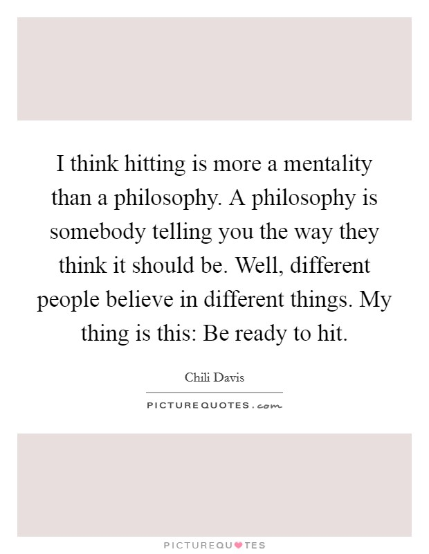 I think hitting is more a mentality than a philosophy. A philosophy is somebody telling you the way they think it should be. Well, different people believe in different things. My thing is this: Be ready to hit Picture Quote #1