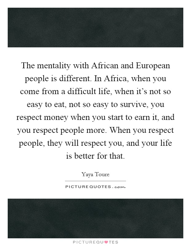 The mentality with African and European people is different. In Africa, when you come from a difficult life, when it's not so easy to eat, not so easy to survive, you respect money when you start to earn it, and you respect people more. When you respect people, they will respect you, and your life is better for that Picture Quote #1