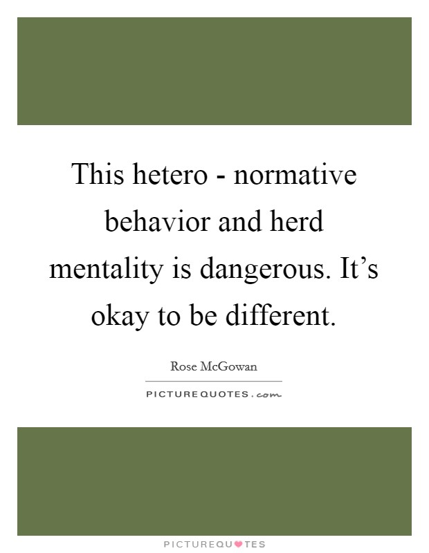 This hetero - normative behavior and herd mentality is dangerous. It's okay to be different Picture Quote #1