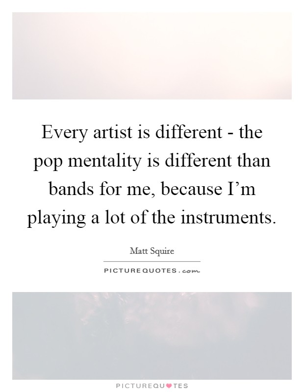 Every artist is different - the pop mentality is different than bands for me, because I'm playing a lot of the instruments Picture Quote #1