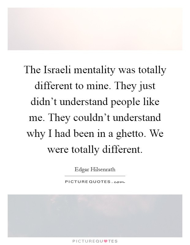 The Israeli mentality was totally different to mine. They just didn't understand people like me. They couldn't understand why I had been in a ghetto. We were totally different Picture Quote #1