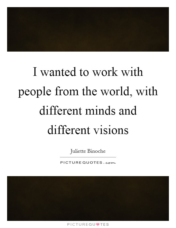 I wanted to work with people from the world, with different minds and different visions Picture Quote #1