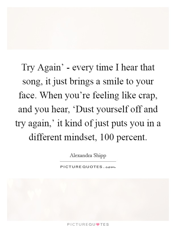 Try Again' - every time I hear that song, it just brings a smile to your face. When you're feeling like crap, and you hear, 'Dust yourself off and try again,' it kind of just puts you in a different mindset, 100 percent Picture Quote #1
