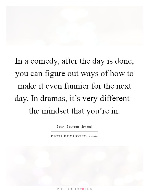 In a comedy, after the day is done, you can figure out ways of how to make it even funnier for the next day. In dramas, it's very different - the mindset that you're in Picture Quote #1