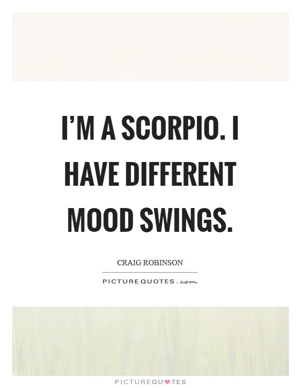 I'm a Scorpio. I have different mood swings Picture Quote #1