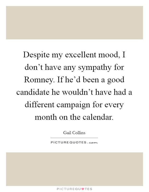 Despite my excellent mood, I don't have any sympathy for Romney. If he'd been a good candidate he wouldn't have had a different campaign for every month on the calendar Picture Quote #1
