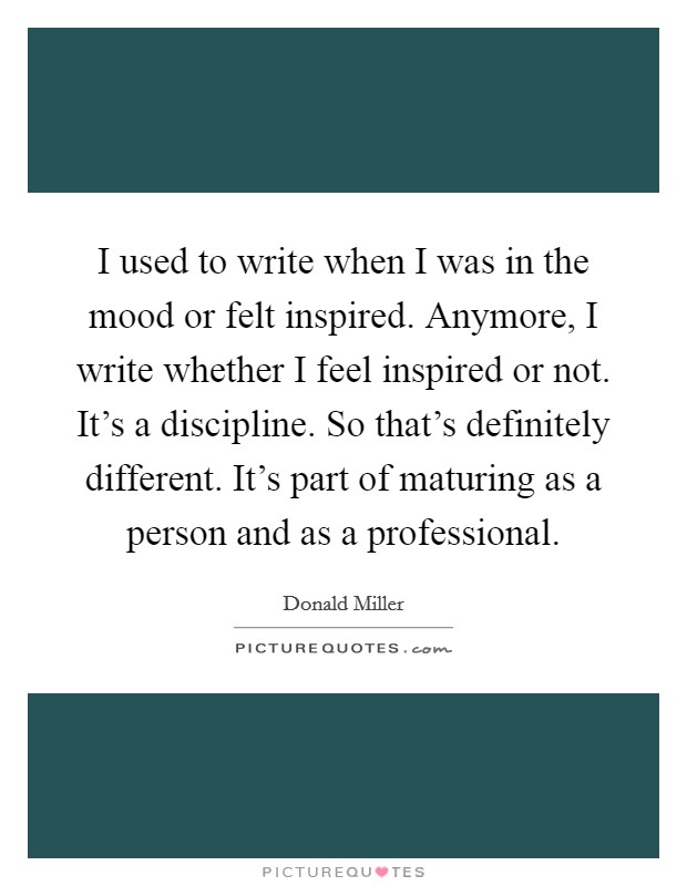 I used to write when I was in the mood or felt inspired. Anymore, I write whether I feel inspired or not. It's a discipline. So that's definitely different. It's part of maturing as a person and as a professional Picture Quote #1