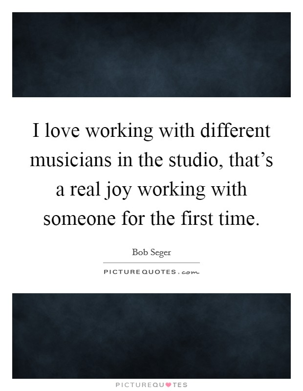 I love working with different musicians in the studio, that's a real joy working with someone for the first time Picture Quote #1