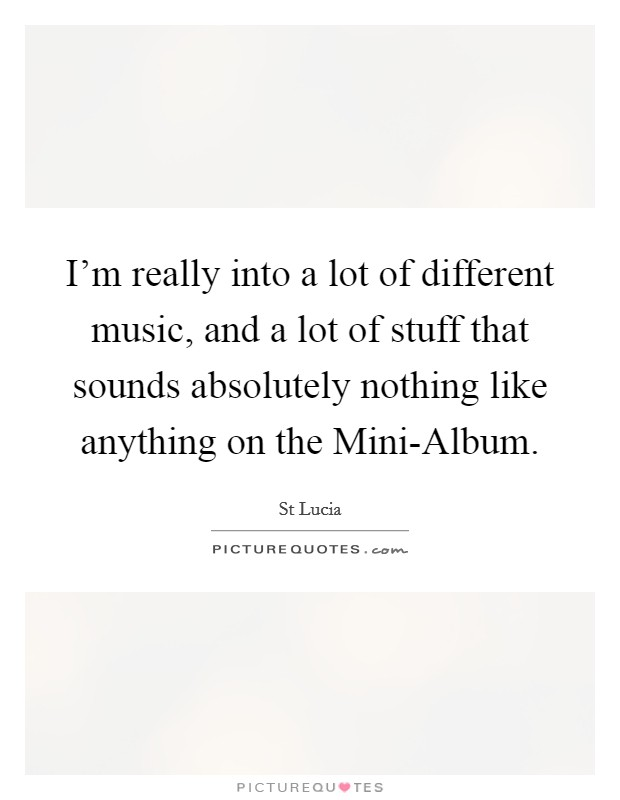 I'm really into a lot of different music, and a lot of stuff that sounds absolutely nothing like anything on the Mini-Album Picture Quote #1