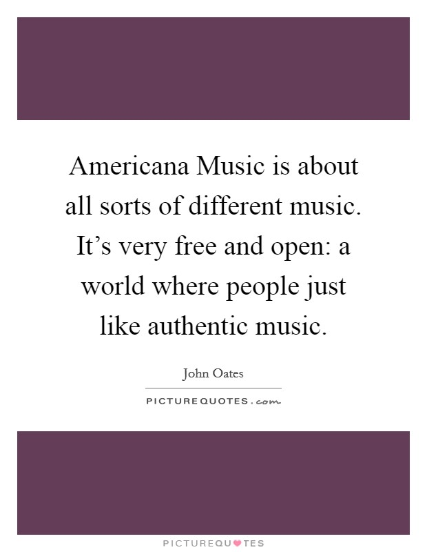 Americana Music is about all sorts of different music. It's very free and open: a world where people just like authentic music Picture Quote #1