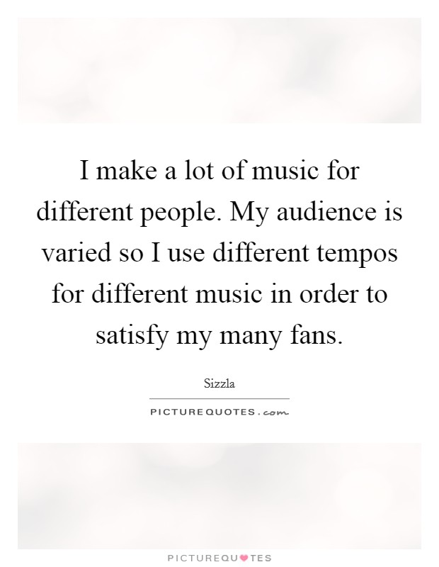 I make a lot of music for different people. My audience is varied so I use different tempos for different music in order to satisfy my many fans Picture Quote #1