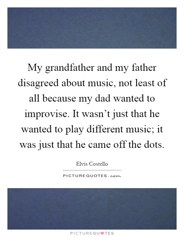 My grandfather and my father disagreed about music, not least of all because my dad wanted to improvise. It wasn't just that he wanted to play different music; it was just that he came off the dots Picture Quote #1