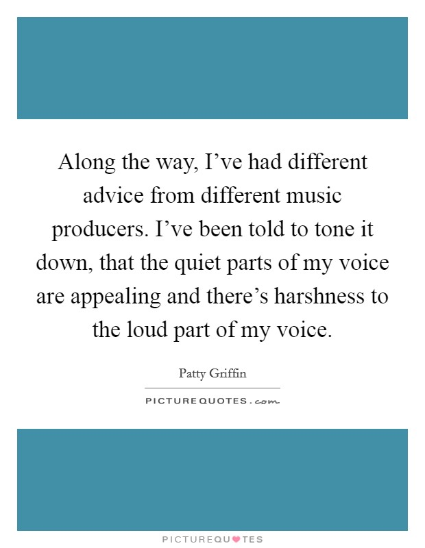 Along the way, I've had different advice from different music producers. I've been told to tone it down, that the quiet parts of my voice are appealing and there's harshness to the loud part of my voice Picture Quote #1