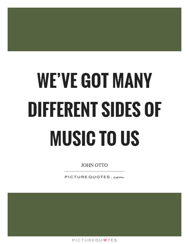 We've got many different sides of music to us Picture Quote #1