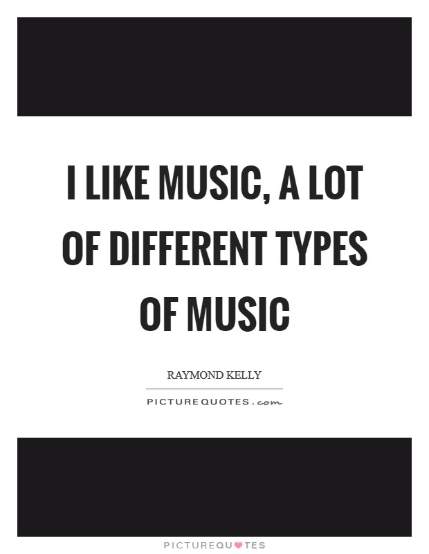 I like music, a lot of different types of music Picture Quote #1