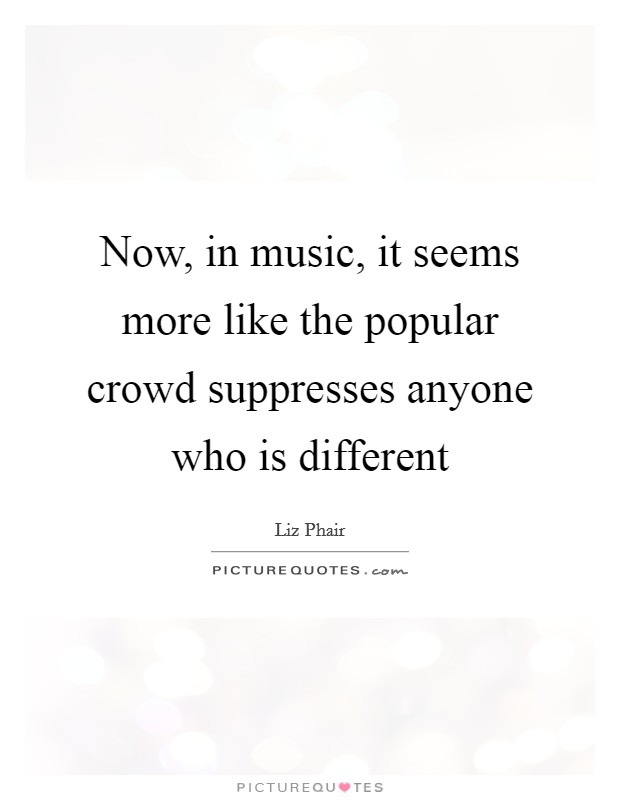 Now, in music, it seems more like the popular crowd suppresses anyone who is different Picture Quote #1