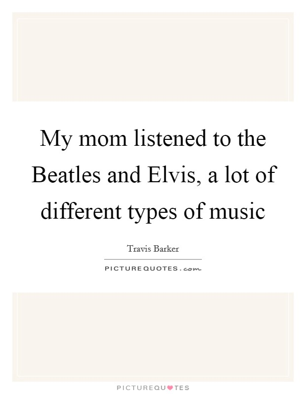 My mom listened to the Beatles and Elvis, a lot of different types of music Picture Quote #1