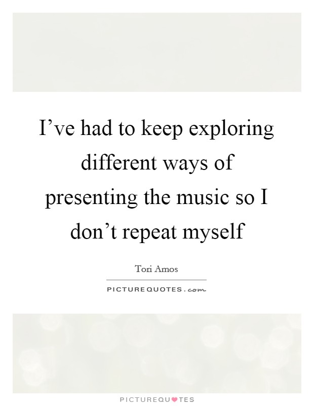 I've had to keep exploring different ways of presenting the music so I don't repeat myself Picture Quote #1