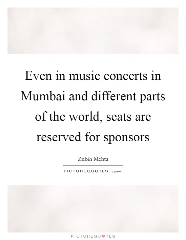 Even in music concerts in Mumbai and different parts of the world, seats are reserved for sponsors Picture Quote #1
