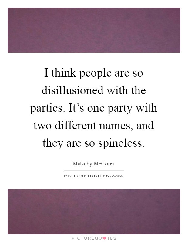 I think people are so disillusioned with the parties. It's one party with two different names, and they are so spineless Picture Quote #1