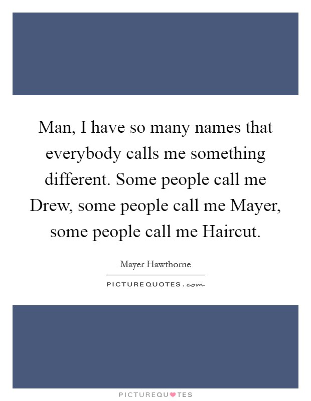 Man, I have so many names that everybody calls me something different. Some people call me Drew, some people call me Mayer, some people call me Haircut Picture Quote #1