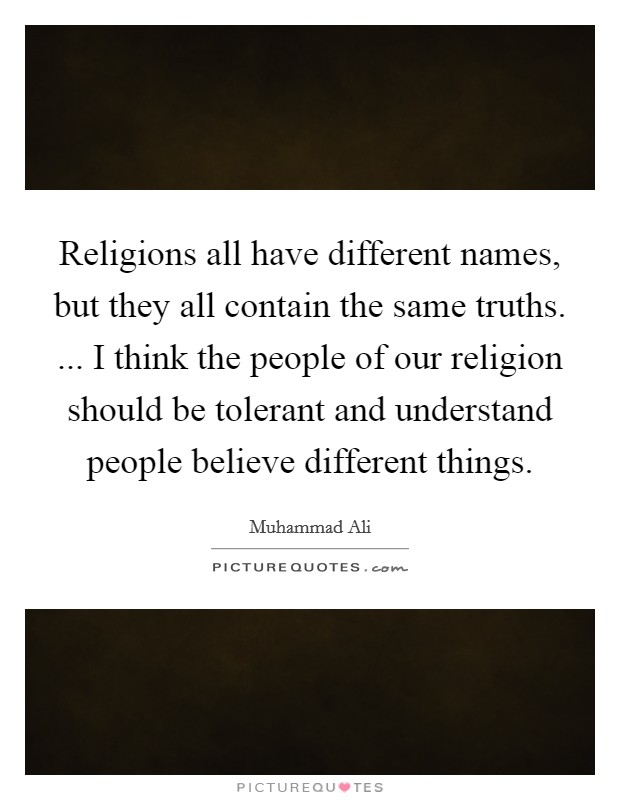 Religions all have different names, but they all contain the same truths. ... I think the people of our religion should be tolerant and understand people believe different things Picture Quote #1