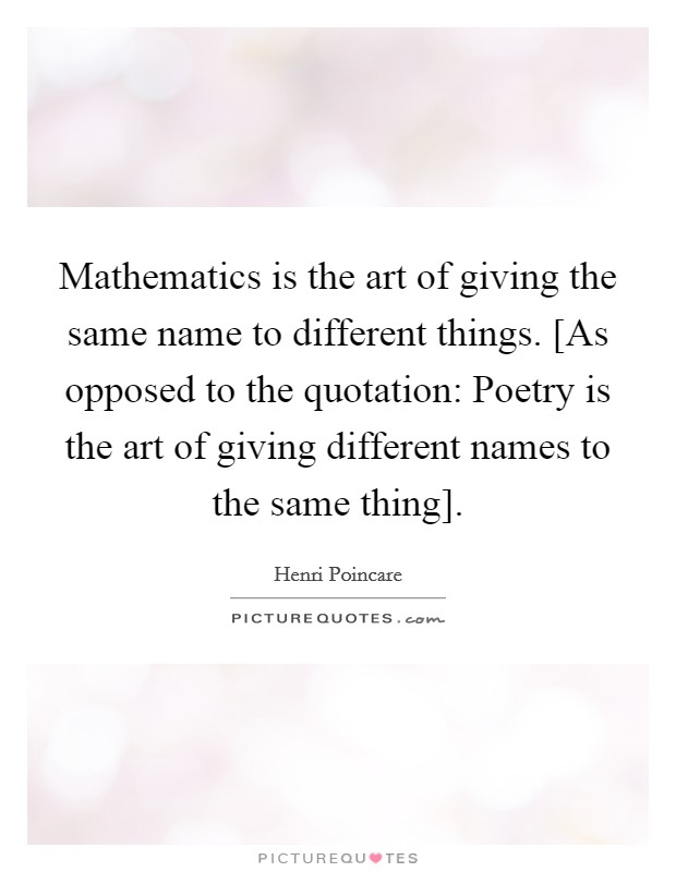 Mathematics is the art of giving the same name to different things. [As opposed to the quotation: Poetry is the art of giving different names to the same thing] Picture Quote #1
