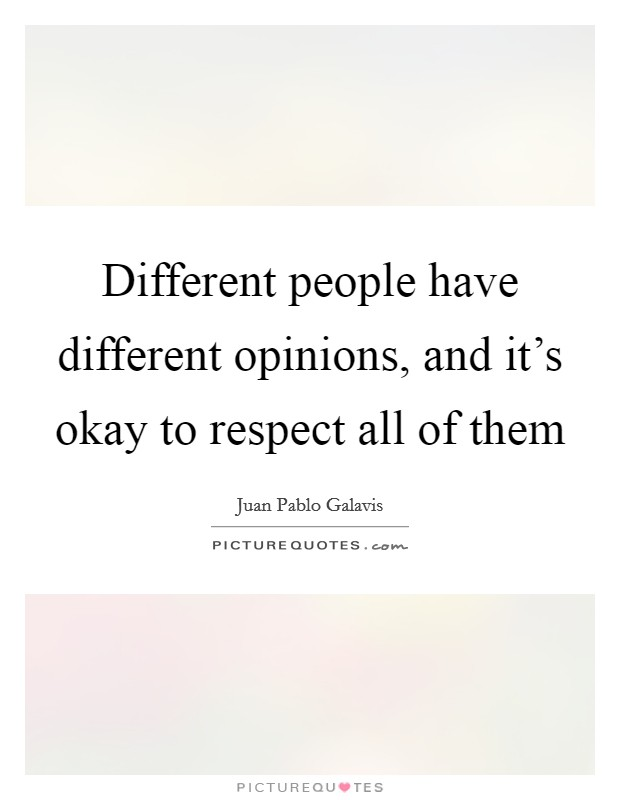 Different people have different opinions, and it's okay to respect all of them Picture Quote #1