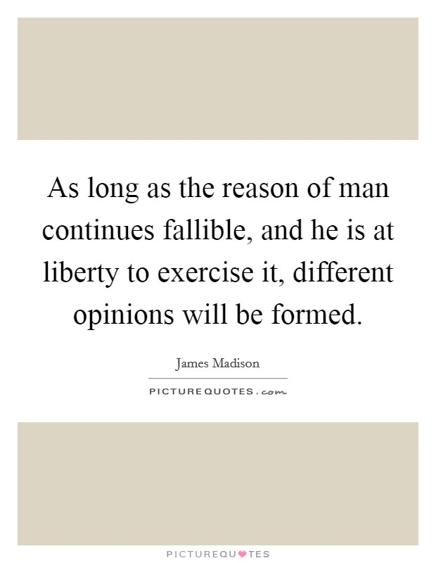 As long as the reason of man continues fallible, and he is at liberty to exercise it, different opinions will be formed Picture Quote #1