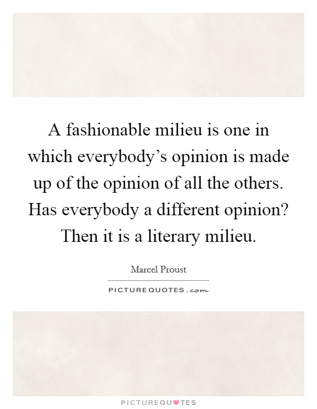 A fashionable milieu is one in which everybody's opinion is made up of the opinion of all the others. Has everybody a different opinion? Then it is a literary milieu Picture Quote #1