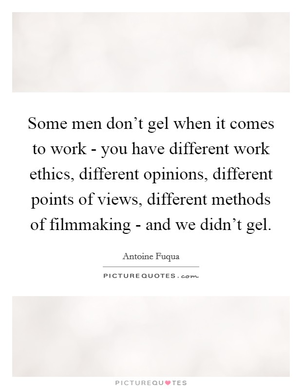 Some men don't gel when it comes to work - you have different work ethics, different opinions, different points of views, different methods of filmmaking - and we didn't gel Picture Quote #1