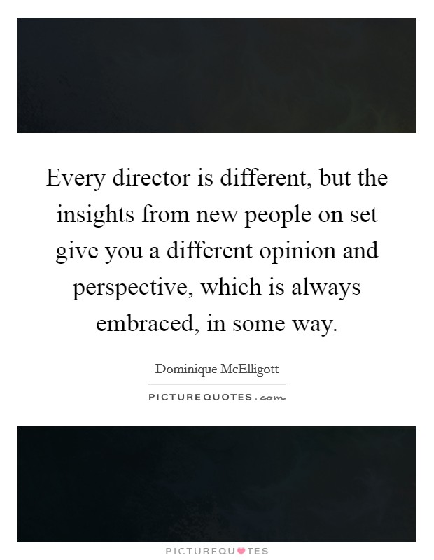Every director is different, but the insights from new people on set give you a different opinion and perspective, which is always embraced, in some way Picture Quote #1