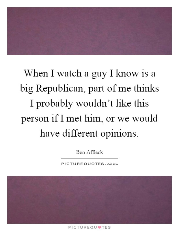 When I watch a guy I know is a big Republican, part of me thinks I probably wouldn't like this person if I met him, or we would have different opinions Picture Quote #1