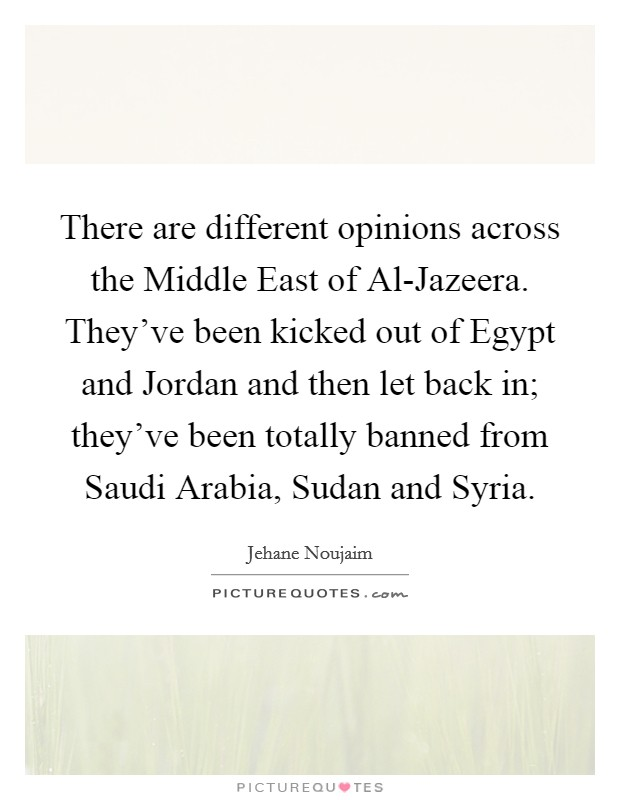 There are different opinions across the Middle East of Al-Jazeera. They've been kicked out of Egypt and Jordan and then let back in; they've been totally banned from Saudi Arabia, Sudan and Syria Picture Quote #1