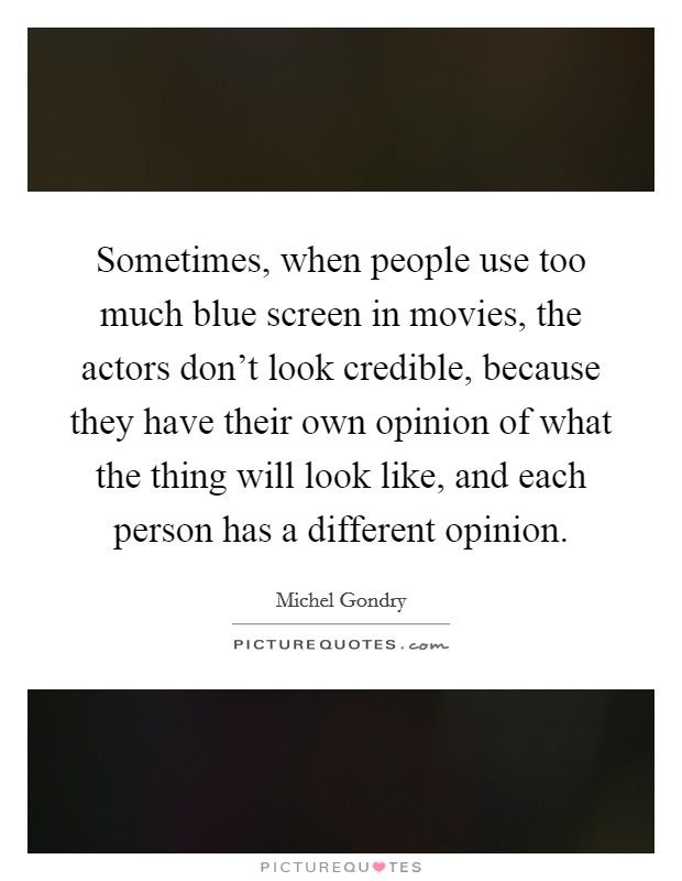 Sometimes, when people use too much blue screen in movies, the actors don't look credible, because they have their own opinion of what the thing will look like, and each person has a different opinion Picture Quote #1