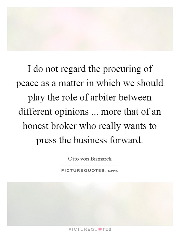 I do not regard the procuring of peace as a matter in which we should play the role of arbiter between different opinions ... more that of an honest broker who really wants to press the business forward Picture Quote #1