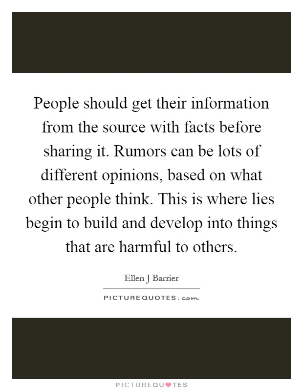 People should get their information from the source with facts before sharing it. Rumors can be lots of different opinions, based on what other people think. This is where lies begin to build and develop into things that are harmful to others Picture Quote #1
