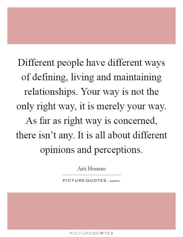 Different people have different ways of defining, living and maintaining relationships. Your way is not the only right way, it is merely your way. As far as right way is concerned, there isn't any. It is all about different opinions and perceptions Picture Quote #1
