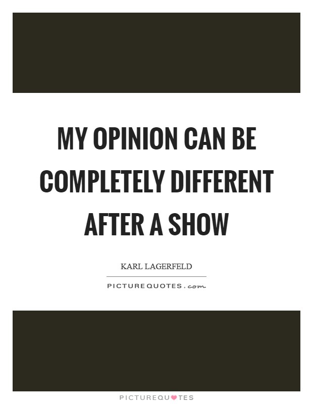 My opinion can be completely different after a show Picture Quote #1