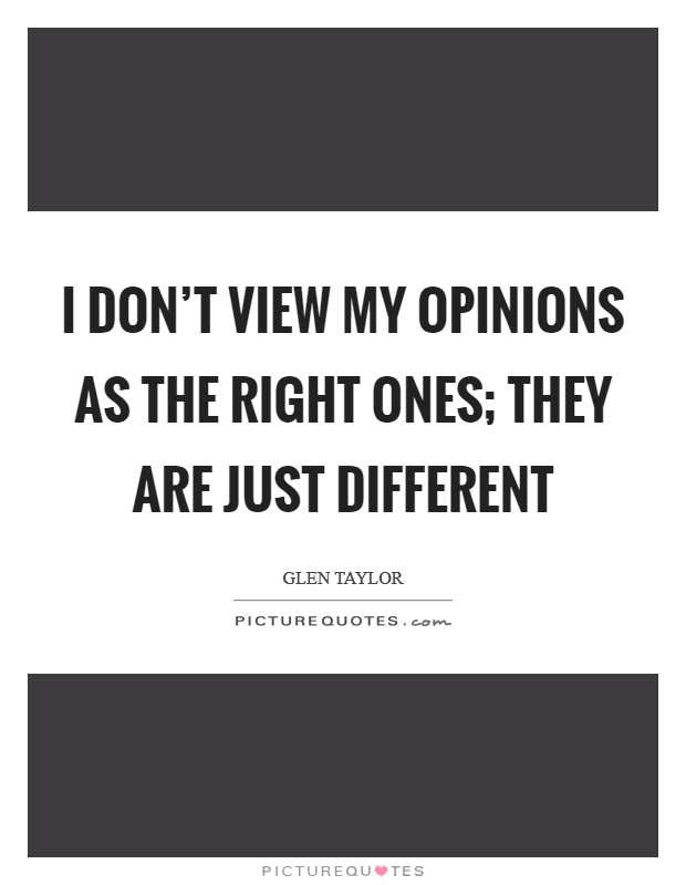 I don't view my opinions as the right ones; they are just different Picture Quote #1