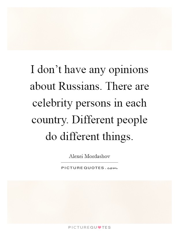 I don't have any opinions about Russians. There are celebrity persons in each country. Different people do different things Picture Quote #1