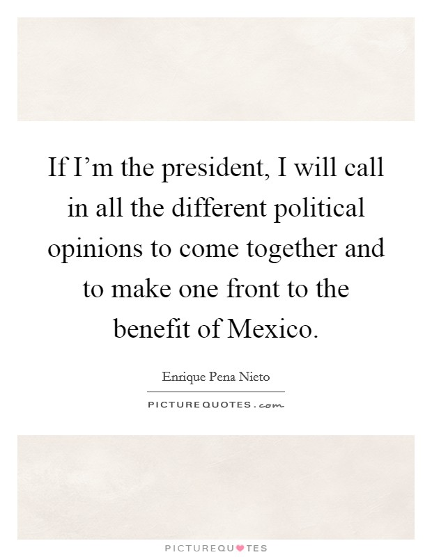 If I'm the president, I will call in all the different political opinions to come together and to make one front to the benefit of Mexico Picture Quote #1
