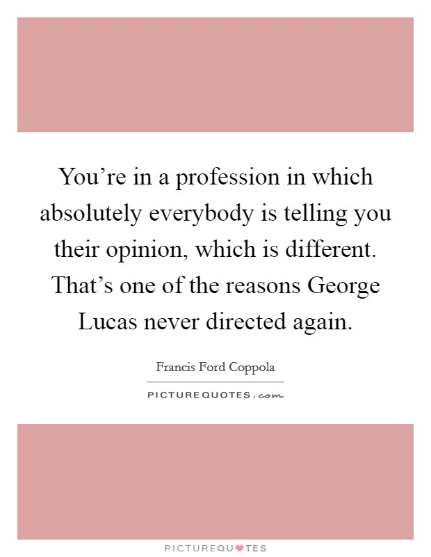 You're in a profession in which absolutely everybody is telling you their opinion, which is different. That's one of the reasons George Lucas never directed again Picture Quote #1