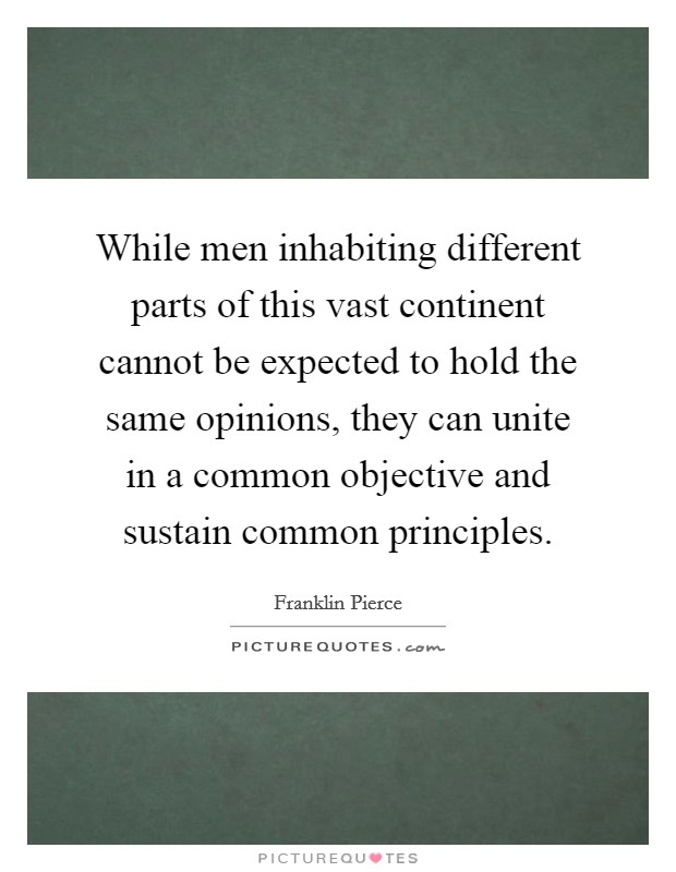 While men inhabiting different parts of this vast continent cannot be expected to hold the same opinions, they can unite in a common objective and sustain common principles Picture Quote #1