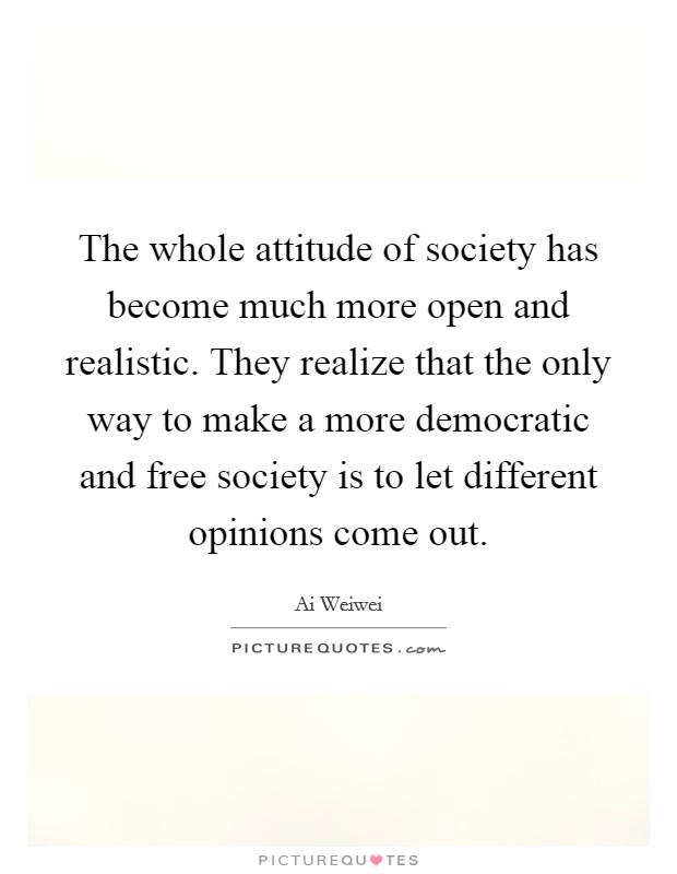 The whole attitude of society has become much more open and realistic. They realize that the only way to make a more democratic and free society is to let different opinions come out Picture Quote #1