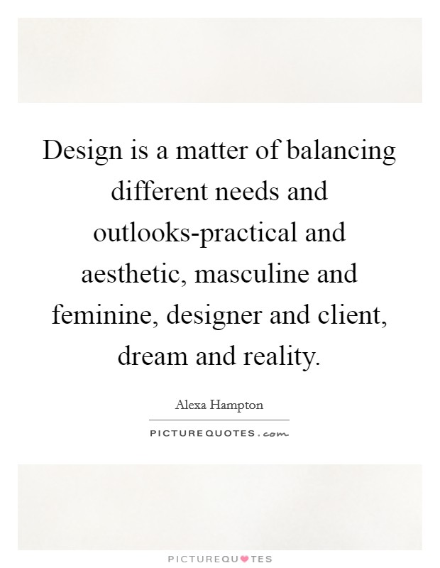 Design is a matter of balancing different needs and outlooks-practical and aesthetic, masculine and feminine, designer and client, dream and reality Picture Quote #1
