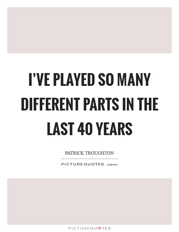 I've played so many different parts in the last 40 years Picture Quote #1