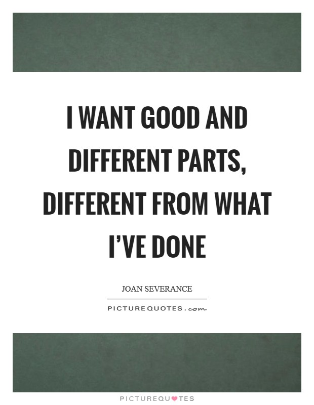 I want good and different parts, different from what I've done Picture Quote #1